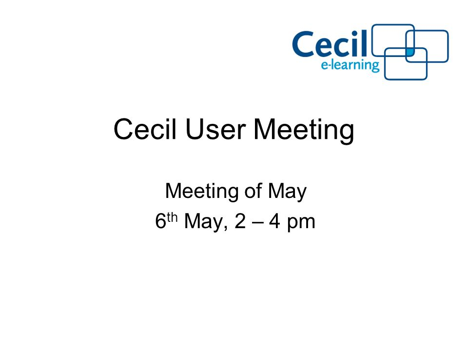 Cecil User Meeting Meeting of May 6 th May, 2 – 4 pm