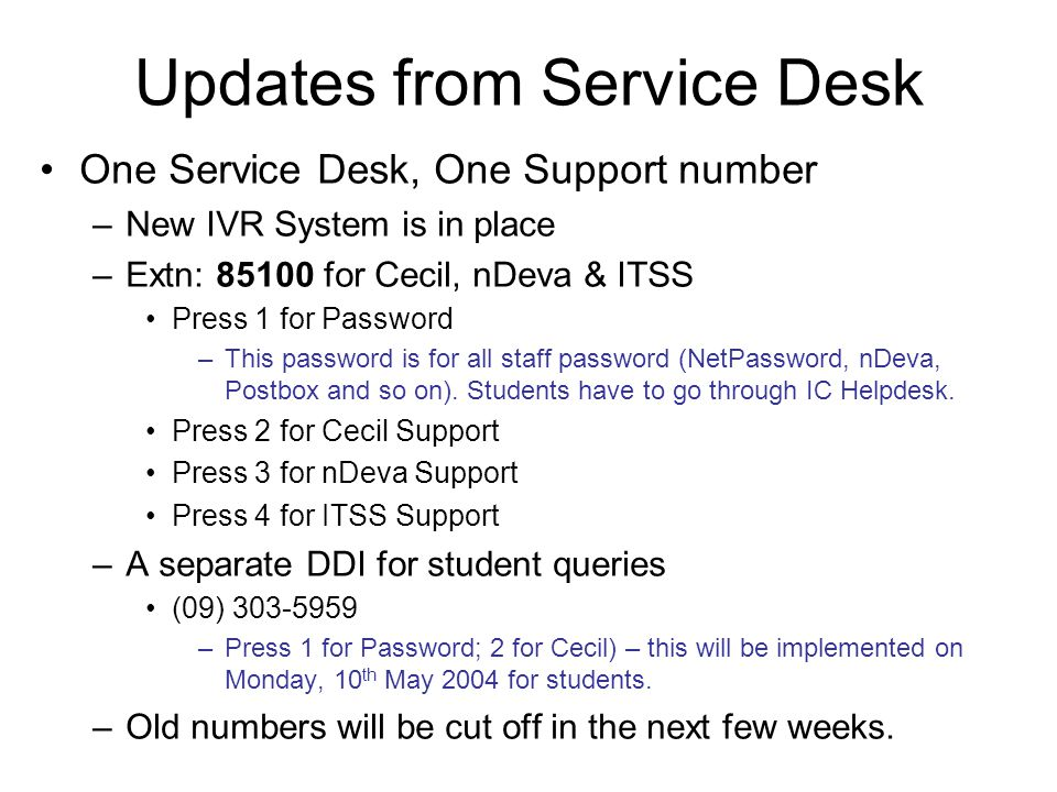 Updates from Service Desk One Service Desk, One Support number –New IVR System is in place –Extn: for Cecil, nDeva & ITSS Press 1 for Password –This password is for all staff password (NetPassword, nDeva, Postbox and so on).