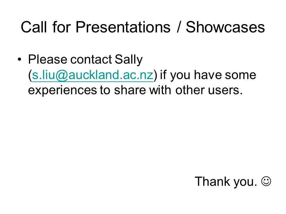 Call for Presentations / Showcases Please contact Sally (s.liu@auckland.ac.nz) if you have some experiences to share with other users.s.liu@auckland.ac.nz Thank you.