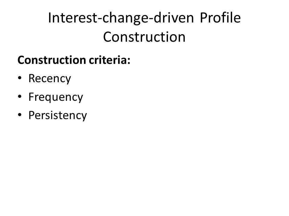 Interest-change-driven Profile Construction Construction criteria: Recency Frequency Persistency