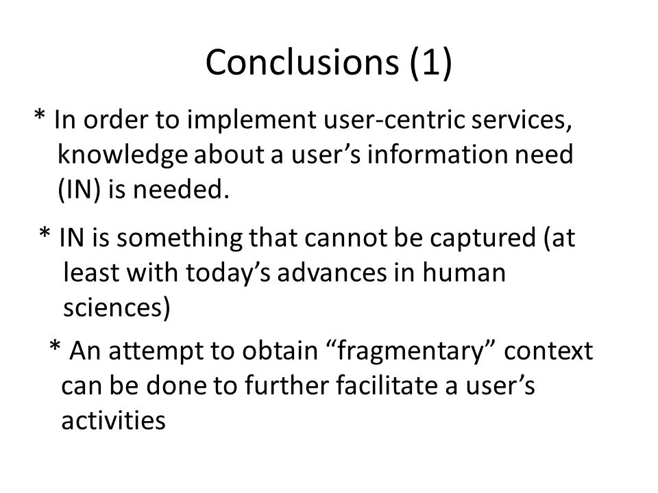 Conclusions (1) * In order to implement user-centric services, knowledge about a user's information need (IN) is needed. * IN is something that cannot