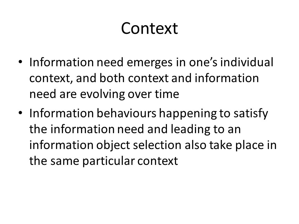 Context Information need emerges in one's individual context, and both context and information need are evolving over time Information behaviours happ