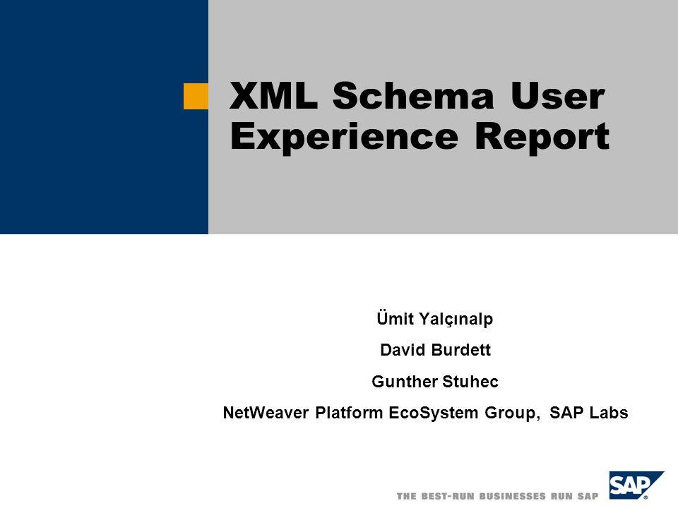 Ümit Yalçınalp David Burdett Gunther Stuhec NetWeaver Platform EcoSystem Group, SAP Labs XML Schema User Experience Report