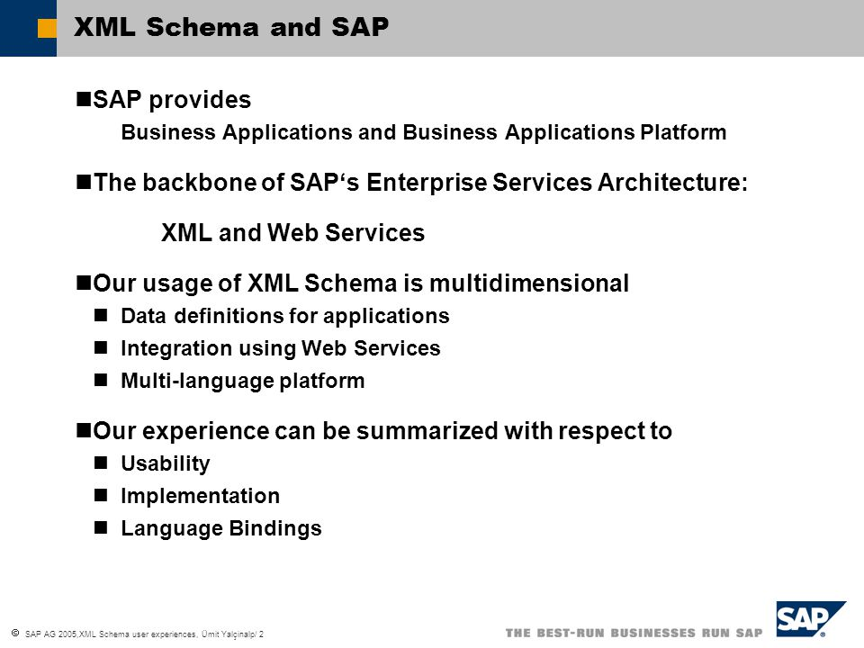  SAP AG 2005,XML Schema user experiences, Ümit Yalçinalp/ 2 XML Schema and SAP SAP provides Business Applications and Business Applications Platform The backbone of SAP's Enterprise Services Architecture: XML and Web Services Our usage of XML Schema is multidimensional Data definitions for applications Integration using Web Services Multi-language platform Our experience can be summarized with respect to Usability Implementation Language Bindings