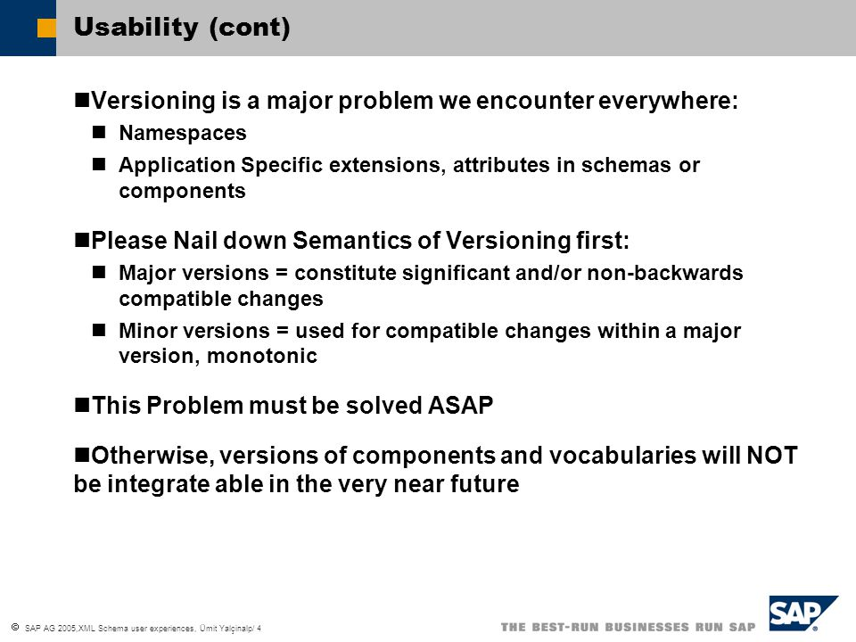  SAP AG 2005,XML Schema user experiences, Ümit Yalçinalp/ 4 Usability (cont) Versioning is a major problem we encounter everywhere: Namespaces Application Specific extensions, attributes in schemas or components Please Nail down Semantics of Versioning first: Major versions = constitute significant and/or non-backwards compatible changes Minor versions = used for compatible changes within a major version, monotonic This Problem must be solved ASAP Otherwise, versions of components and vocabularies will NOT be integrate able in the very near future