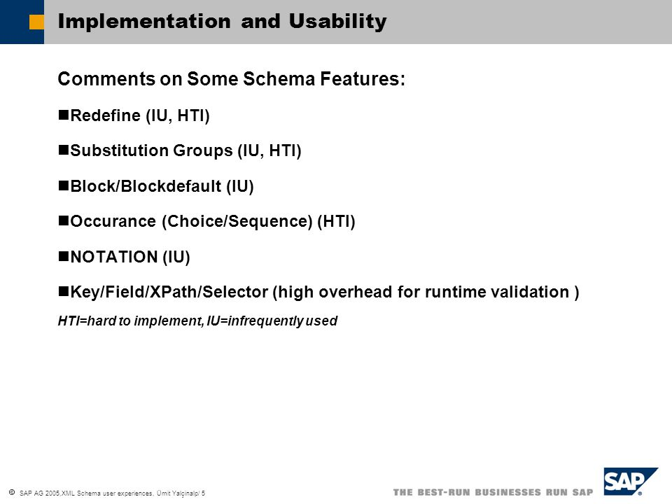  SAP AG 2005,XML Schema user experiences, Ümit Yalçinalp/ 5 Implementation and Usability Comments on Some Schema Features: Redefine (IU, HTI) Substitution Groups (IU, HTI) Block/Blockdefault (IU) Occurance (Choice/Sequence) (HTI) NOTATION (IU) Key/Field/XPath/Selector (high overhead for runtime validation ) HTI=hard to implement, IU=infrequently used