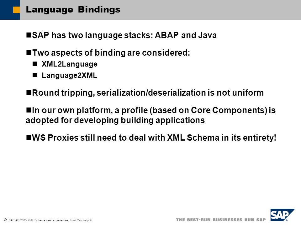  SAP AG 2005,XML Schema user experiences, Ümit Yalçinalp/ 6 Language Bindings SAP has two language stacks: ABAP and Java Two aspects of binding are considered: XML2Language Language2XML Round tripping, serialization/deserialization is not uniform In our own platform, a profile (based on Core Components) is adopted for developing building applications WS Proxies still need to deal with XML Schema in its entirety!