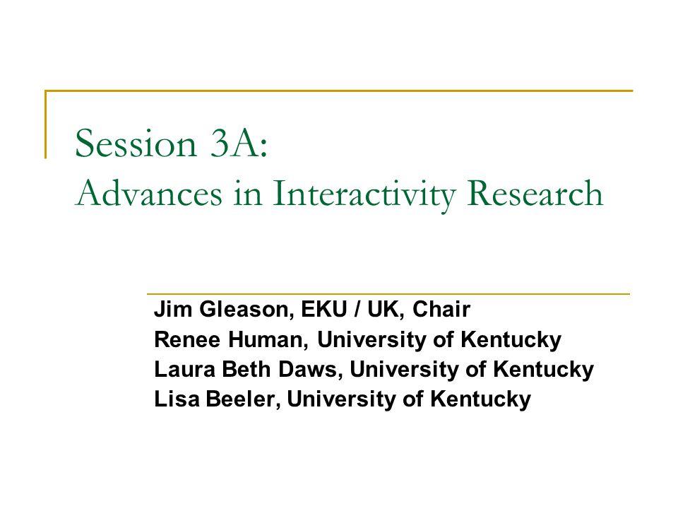 Session 3A: Advances in Interactivity Research Jim Gleason, EKU / UK, Chair Renee Human, University of Kentucky Laura Beth Daws, University of Kentucky Lisa Beeler, University of Kentucky