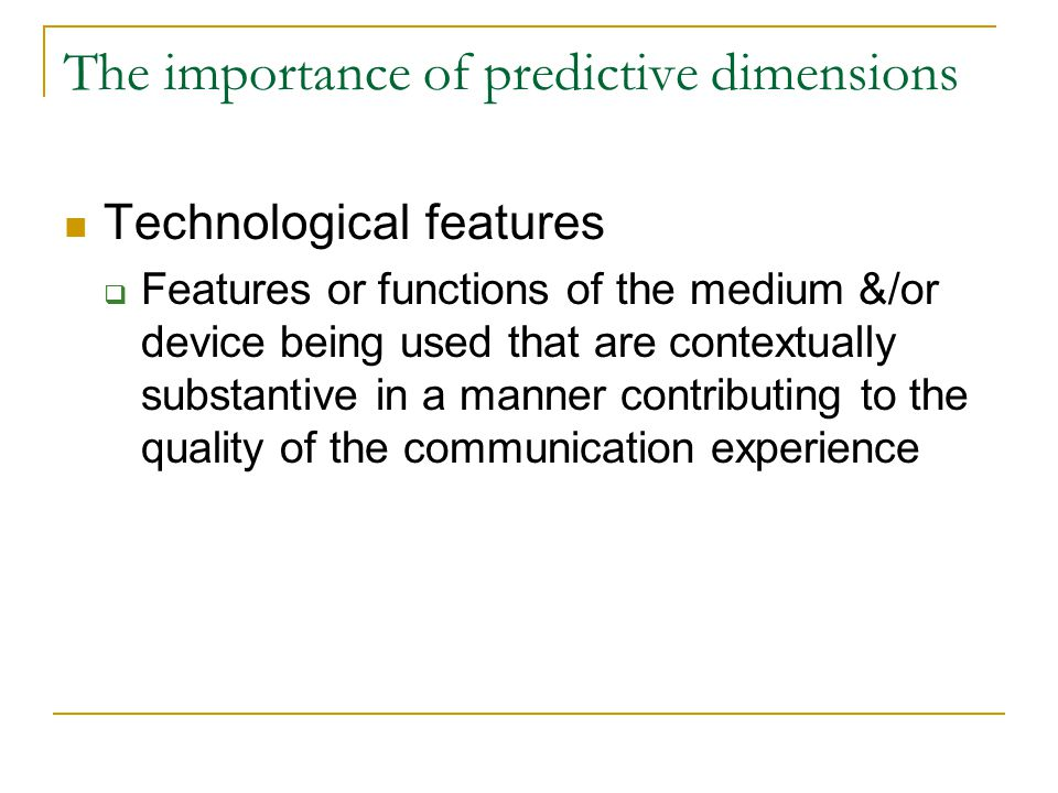The importance of predictive dimensions Technological features  Features or functions of the medium &/or device being used that are contextually substantive in a manner contributing to the quality of the communication experience