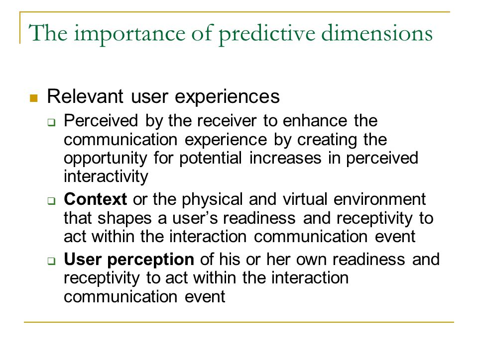 The importance of predictive dimensions Relevant user experiences  Perceived by the receiver to enhance the communication experience by creating the opportunity for potential increases in perceived interactivity  Context or the physical and virtual environment that shapes a user's readiness and receptivity to act within the interaction communication event  User perception of his or her own readiness and receptivity to act within the interaction communication event