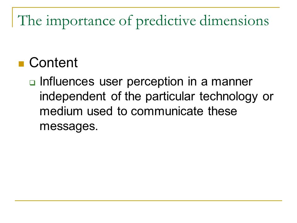 The importance of predictive dimensions Content  Influences user perception in a manner independent of the particular technology or medium used to communicate these messages.
