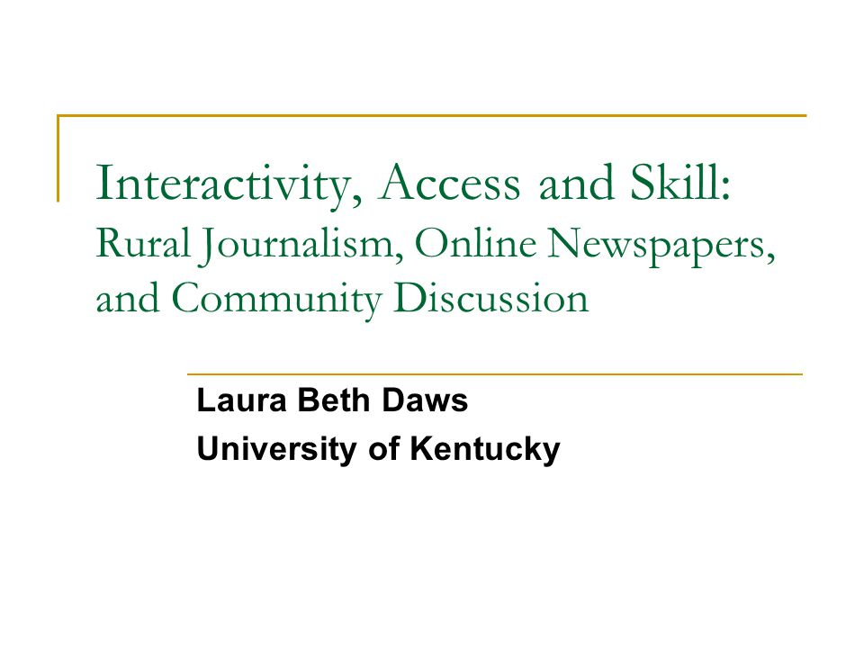 Interactivity, Access and Skill: Rural Journalism, Online Newspapers, and Community Discussion Laura Beth Daws University of Kentucky