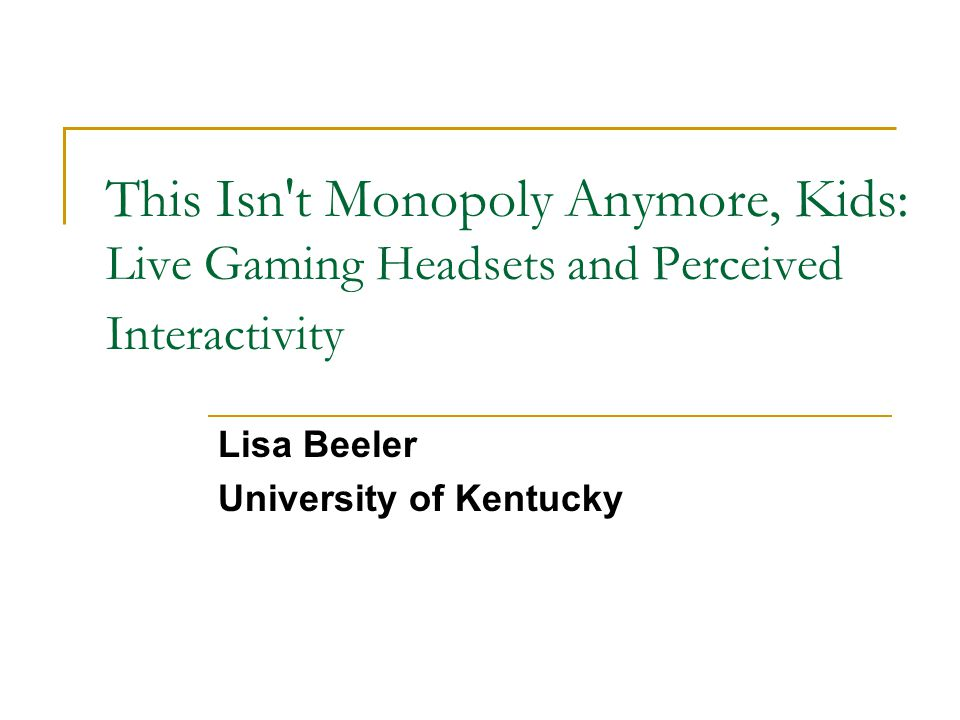 This Isn t Monopoly Anymore, Kids: Live Gaming Headsets and Perceived Interactivity Lisa Beeler University of Kentucky