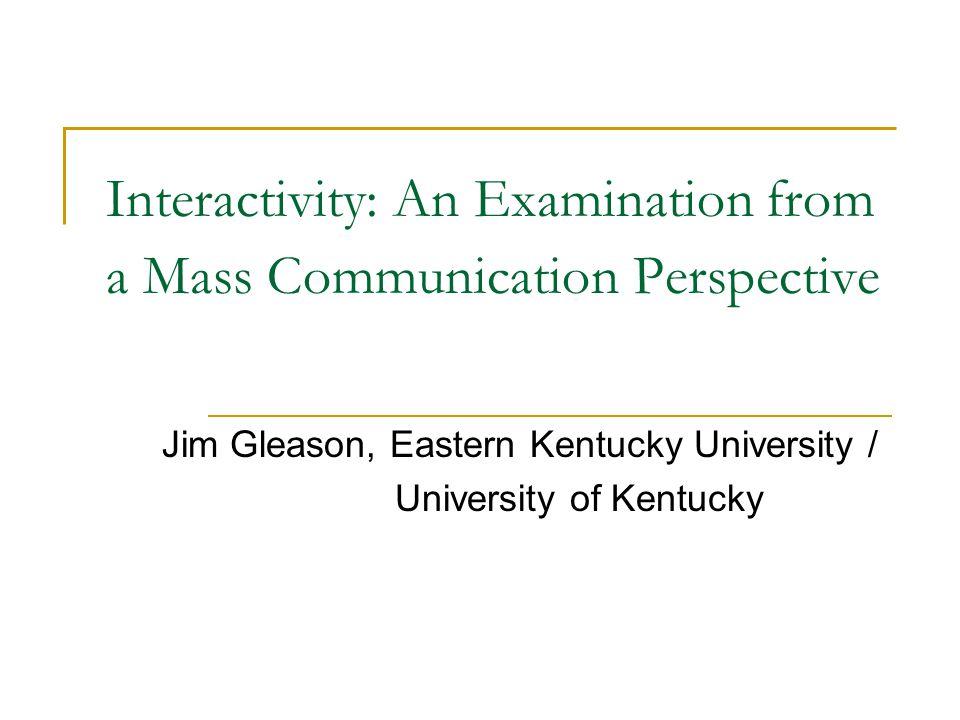 Interactivity: An Examination from a Mass Communication Perspective Jim Gleason, Eastern Kentucky University / University of Kentucky