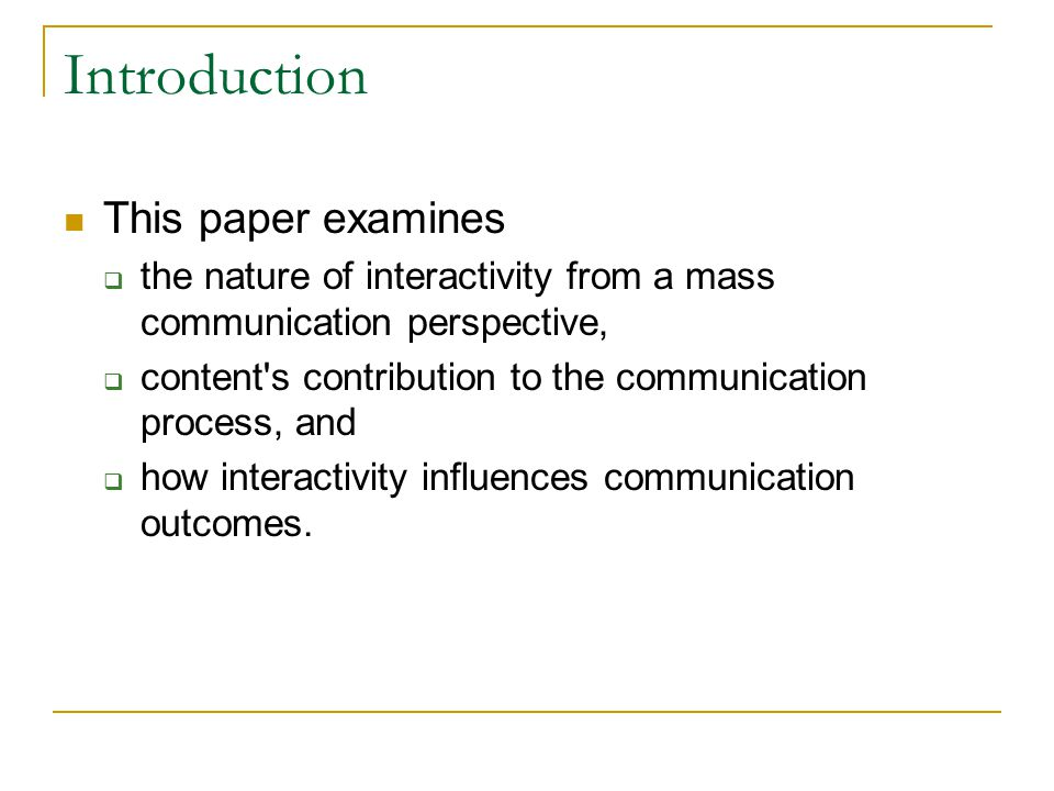 Introduction This paper examines  the nature of interactivity from a mass communication perspective,  content s contribution to the communication process, and  how interactivity influences communication outcomes.