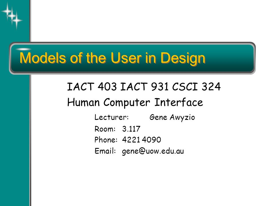 Models of the User in Design IACT 403 IACT 931 CSCI 324 Human Computer Interface Lecturer:Gene Awyzio Room:3.117 Phone:4221 4090 Email:gene@uow.edu.au