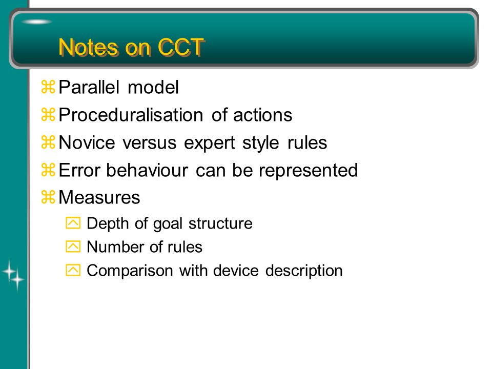 Notes on CCT zParallel model zProceduralisation of actions zNovice versus expert style rules zError behaviour can be represented zMeasures y Depth of goal structure y Number of rules y Comparison with device description