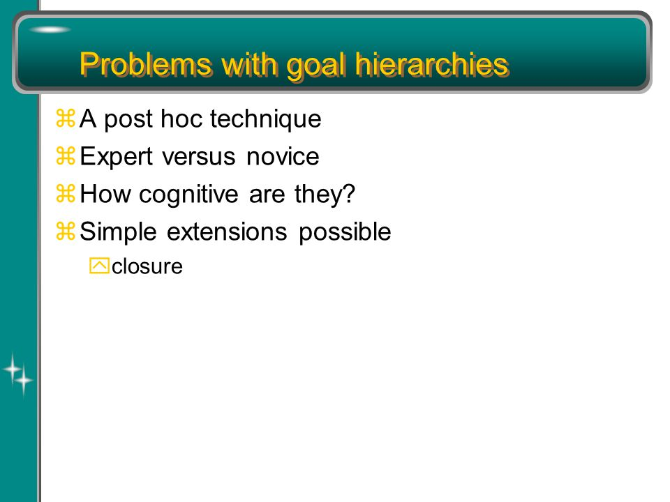 Problems with goal hierarchies zA post hoc technique zExpert versus novice zHow cognitive are they.