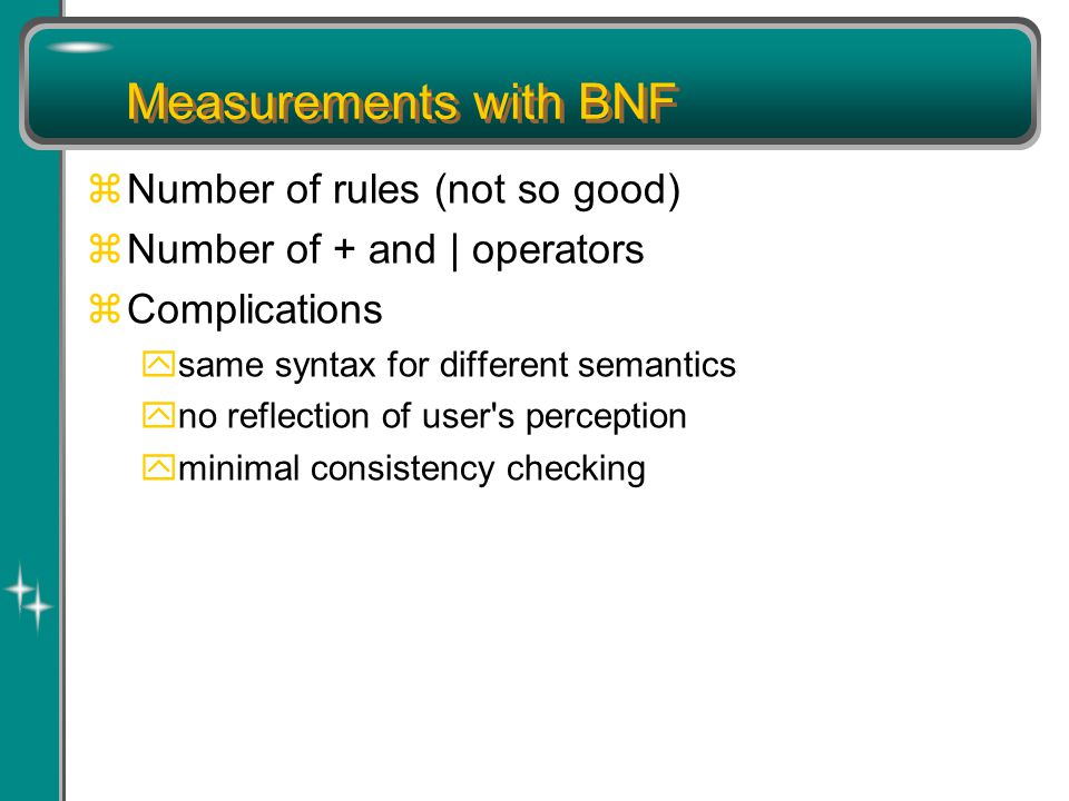 Measurements with BNF zNumber of rules (not so good) zNumber of + and | operators zComplications ysame syntax for different semantics yno reflection of user s perception yminimal consistency checking