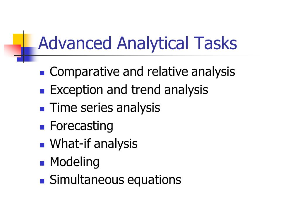 Advanced Analytical Tasks Comparative and relative analysis Exception and trend analysis Time series analysis Forecasting What-if analysis Modeling Si