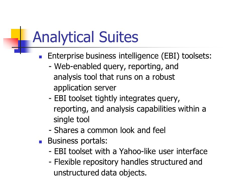 Analytical Suites Enterprise business intelligence (EBI) toolsets: - Web-enabled query, reporting, and analysis tool that runs on a robust application