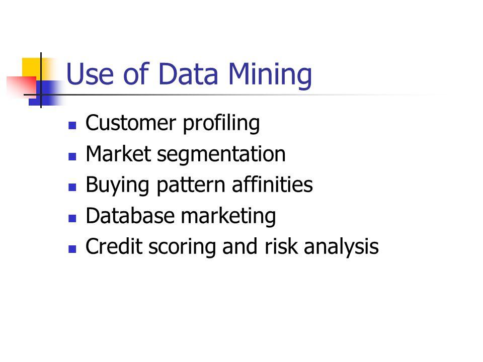 Use of Data Mining Customer profiling Market segmentation Buying pattern affinities Database marketing Credit scoring and risk analysis