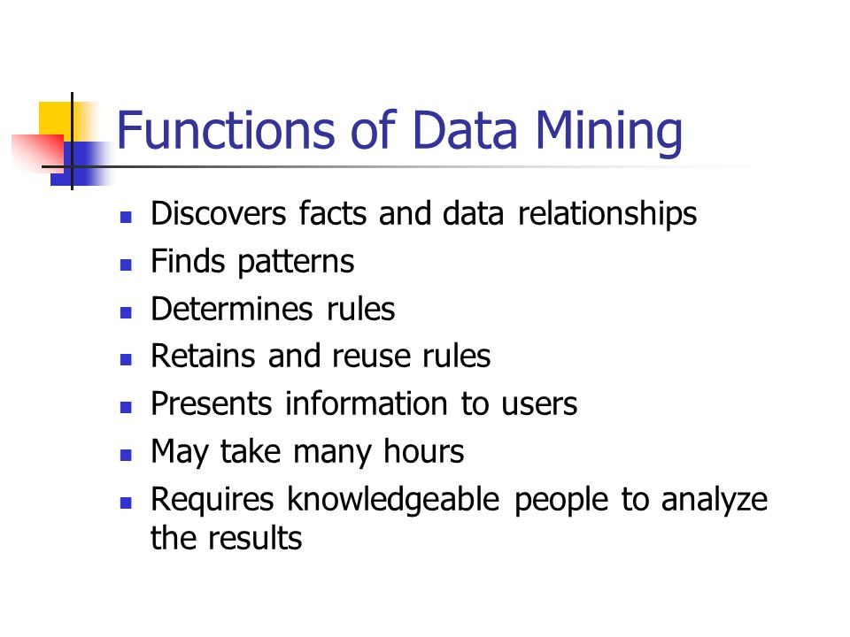 Functions of Data Mining Discovers facts and data relationships Finds patterns Determines rules Retains and reuse rules Presents information to users