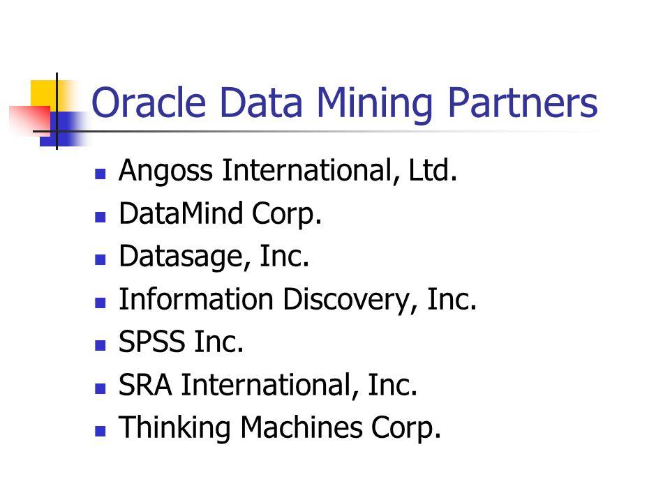 Oracle Data Mining Partners Angoss International, Ltd. DataMind Corp. Datasage, Inc. Information Discovery, Inc. SPSS Inc. SRA International, Inc. Thi
