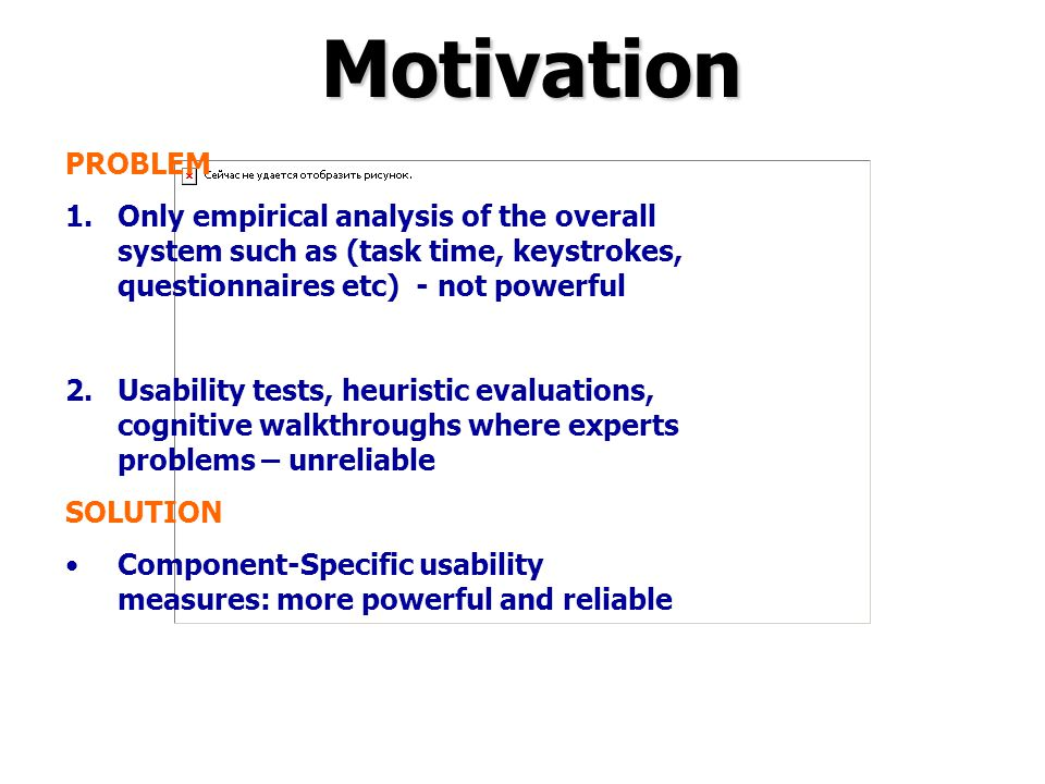 Motivation PROBLEM 1.Only empirical analysis of the overall system such as (task time, keystrokes, questionnaires etc) - not powerful 2.Usability test