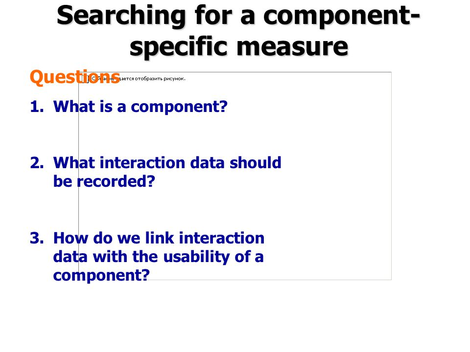Searching for a component- specific measure Questions 1.What is a component? 2.What interaction data should be recorded? 3.How do we link interaction
