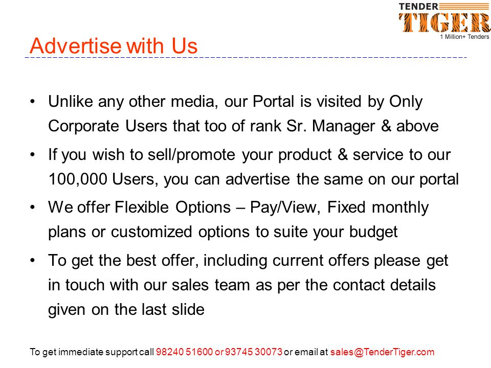 To get immediate support call 98240 51600 or 93745 30073 or email at sales@TenderTiger.com Advertise with Us Unlike any other media, our Portal is visited by Only Corporate Users that too of rank Sr.