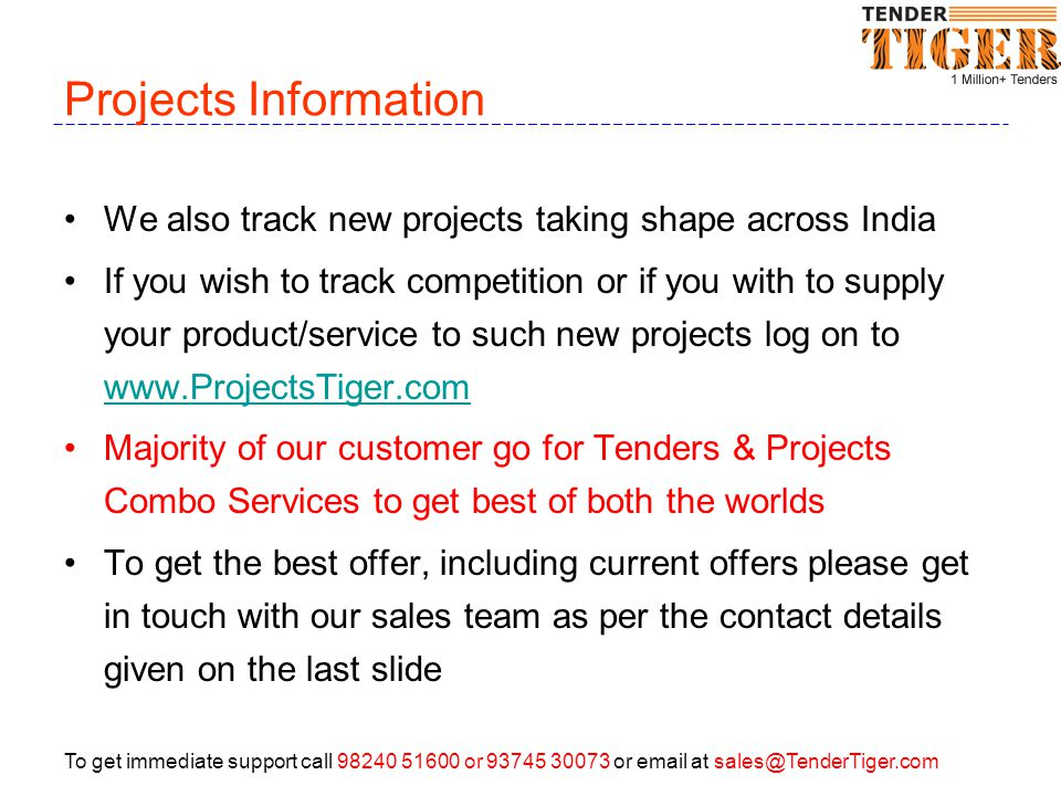 To get immediate support call 98240 51600 or 93745 30073 or email at sales@TenderTiger.com Projects Information We also track new projects taking shape across India If you wish to track competition or if you with to supply your product/service to such new projects log on to www.ProjectsTiger.com www.ProjectsTiger.com Majority of our customer go for Tenders & Projects Combo Services to get best of both the worlds To get the best offer, including current offers please get in touch with our sales team as per the contact details given on the last slide