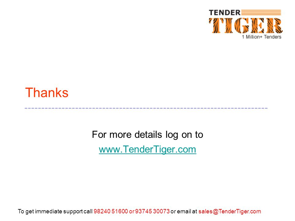 To get immediate support call 98240 51600 or 93745 30073 or email at sales@TenderTiger.com Thanks For more details log on to www.TenderTiger.com www.TenderTiger.com