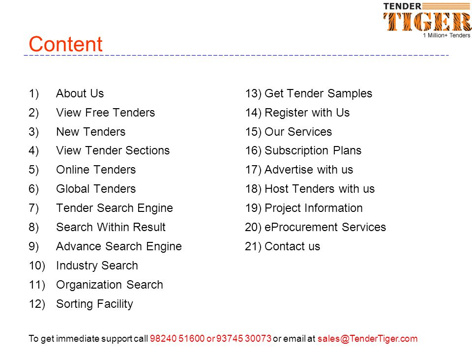 To get immediate support call 98240 51600 or 93745 30073 or email at sales@TenderTiger.com Content 1)About Us 2)View Free Tenders 3)New Tenders 4)View Tender Sections 5)Online Tenders 6)Global Tenders 7)Tender Search Engine 8)Search Within Result 9)Advance Search Engine 10)Industry Search 11)Organization Search 12)Sorting Facility 13)Get Tender Samples 14)Register with Us 15)Our Services 16)Subscription Plans 17)Advertise with us 18)Host Tenders with us 19)Project Information 20)eProcurement Services 21)Contact us