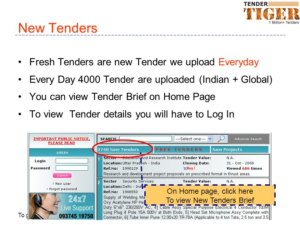 To get immediate support call 98240 51600 or 93745 30073 or email at sales@TenderTiger.com New Tenders Fresh Tenders are new Tender we upload Everyday Every Day 4000 Tender are uploaded (Indian + Global) You can view Tender Brief on Home Page To view Tender details you will have to Log In On Home page, click here To view New Tenders Brief