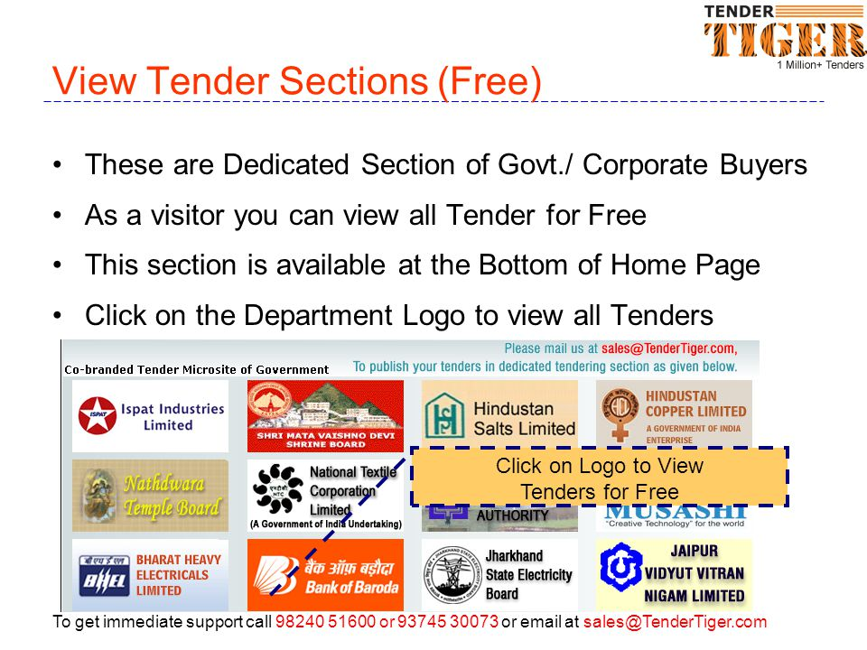 To get immediate support call 98240 51600 or 93745 30073 or email at sales@TenderTiger.com View Tender Sections (Free) These are Dedicated Section of Govt./ Corporate Buyers As a visitor you can view all Tender for Free This section is available at the Bottom of Home Page Click on the Department Logo to view all Tenders Click on Logo to View Tenders for Free