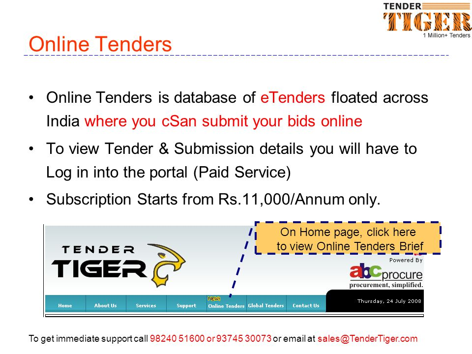 To get immediate support call 98240 51600 or 93745 30073 or email at sales@TenderTiger.com Global Tenders TenderTiger compiles Tenders from across the world As a Visitor you can view Tender Brief for Free To view details, you will have to subscribe our services Subscription Starts from Rs.11,000/Annum only.