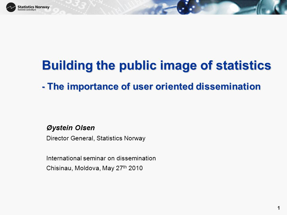 1 1 Building the public image of statistics - The importance of user oriented dissemination Øystein Olsen Director General, Statistics Norway International seminar on dissemination Chisinau, Moldova, May 27 th 2010