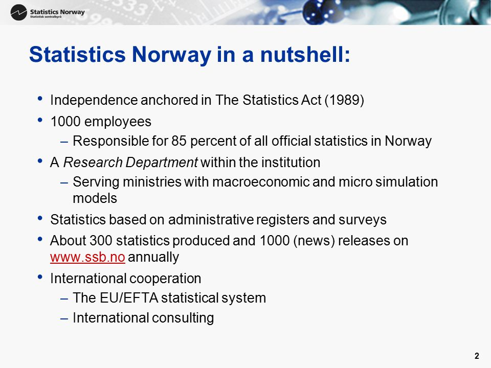 2 Statistics Norway in a nutshell: Independence anchored in The Statistics Act (1989) 1000 employees –Responsible for 85 percent of all official statistics in Norway A Research Department within the institution –Serving ministries with macroeconomic and micro simulation models Statistics based on administrative registers and surveys About 300 statistics produced and 1000 (news) releases on www.ssb.no annually www.ssb.no International cooperation –The EU/EFTA statistical system –International consulting