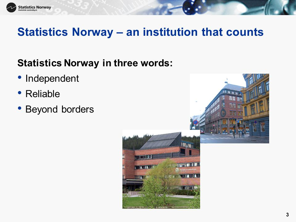 3 Statistics Norway – an institution that counts Statistics Norway in three words: Independent Reliable Beyond borders