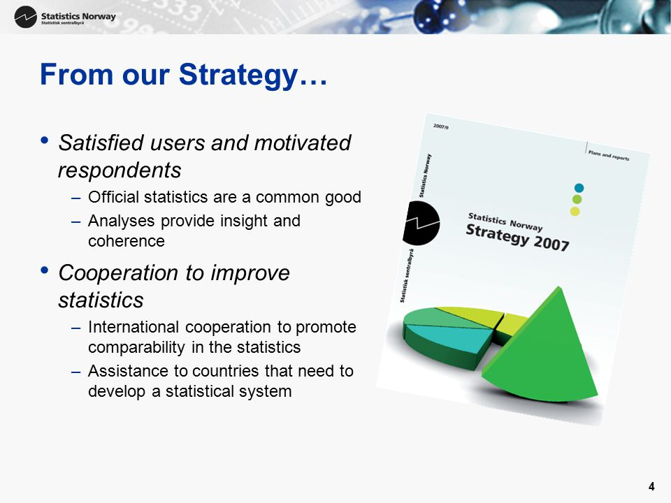 4 From our Strategy… Satisfied users and motivated respondents –Official statistics are a common good –Analyses provide insight and coherence Cooperat