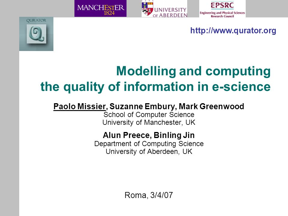 Modelling and computing the quality of information in e-science Paolo Missier, Suzanne Embury, Mark Greenwood School of Computer Science University of Manchester, UK Alun Preece, Binling Jin Department of Computing Science University of Aberdeen, UK http://www.qurator.org Roma, 3/4/07