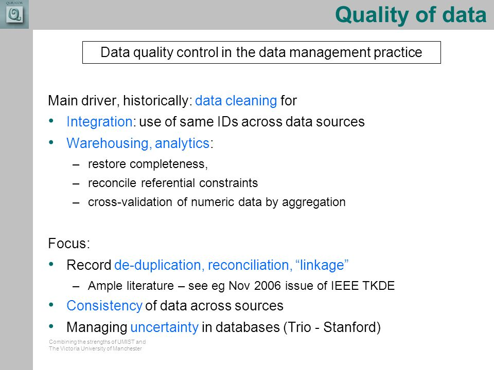 Combining the strengths of UMIST and The Victoria University of Manchester Quality of data Main driver, historically: data cleaning for Integration: use of same IDs across data sources Warehousing, analytics: –restore completeness, –reconcile referential constraints –cross-validation of numeric data by aggregation Focus: Record de-duplication, reconciliation, linkage –Ample literature – see eg Nov 2006 issue of IEEE TKDE Consistency of data across sources Managing uncertainty in databases (Trio - Stanford) Data quality control in the data management practice