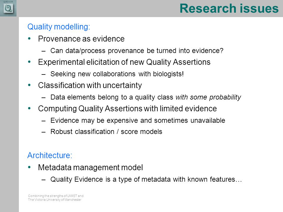 Combining the strengths of UMIST and The Victoria University of Manchester Research issues Quality modelling: Provenance as evidence –Can data/process provenance be turned into evidence.