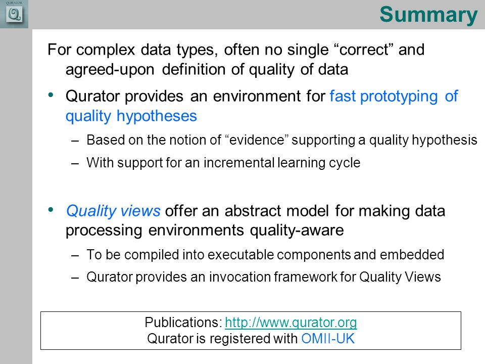 Combining the strengths of UMIST and The Victoria University of Manchester Summary For complex data types, often no single correct and agreed-upon definition of quality of data Qurator provides an environment for fast prototyping of quality hypotheses –Based on the notion of evidence supporting a quality hypothesis –With support for an incremental learning cycle Quality views offer an abstract model for making data processing environments quality-aware –To be compiled into executable components and embedded –Qurator provides an invocation framework for Quality Views Publications: http://www.qurator.orghttp://www.qurator.org Qurator is registered with OMII-UK