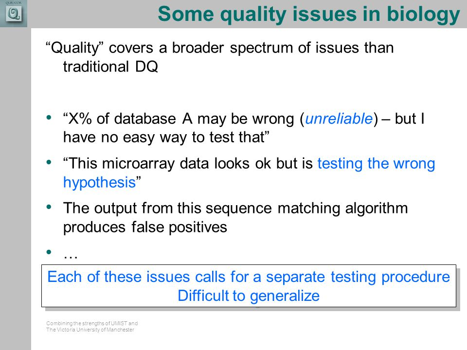 Combining the strengths of UMIST and The Victoria University of Manchester Some quality issues in biology Quality covers a broader spectrum of issues than traditional DQ X% of database A may be wrong (unreliable) – but I have no easy way to test that This microarray data looks ok but is testing the wrong hypothesis The output from this sequence matching algorithm produces false positives … Each of these issues calls for a separate testing procedure Difficult to generalize Each of these issues calls for a separate testing procedure Difficult to generalize