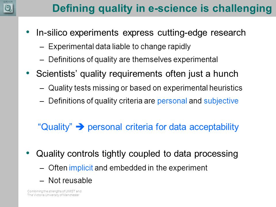Combining the strengths of UMIST and The Victoria University of Manchester Defining quality in e-science is challenging In-silico experiments express