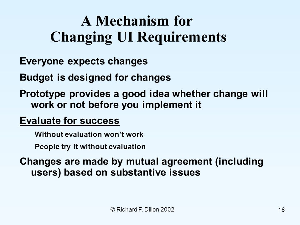 © Richard F. Dillon 2002 16 A Mechanism for Changing UI Requirements Everyone expects changes Budget is designed for changes Prototype provides a good