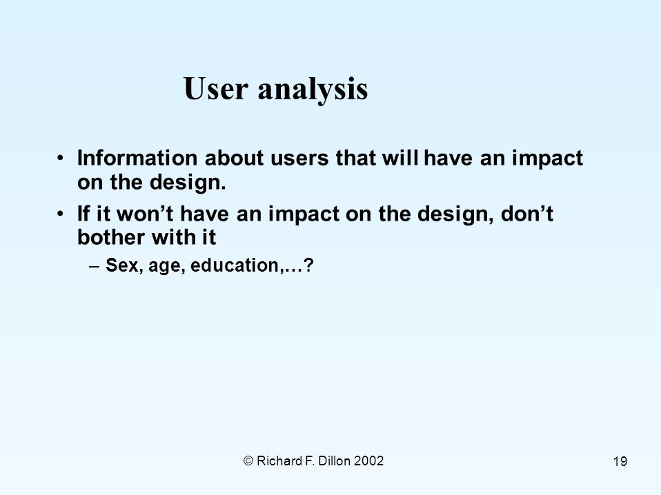 © Richard F. Dillon 2002 19 User analysis Information about users that will have an impact on the design. If it won't have an impact on the design, do