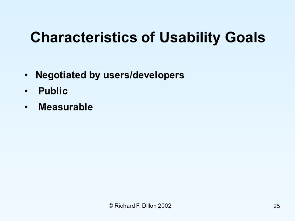 © Richard F. Dillon 2002 25 Characteristics of Usability Goals Negotiated by users/developers Public Measurable